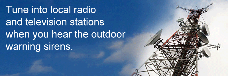 tune into local radio, and television Stations when you hear the outdoor warning sirens